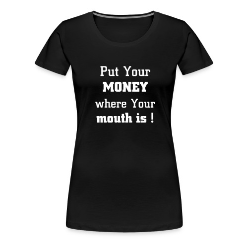 Put Your money where Your mouth is! - Premium-T-shirt dam