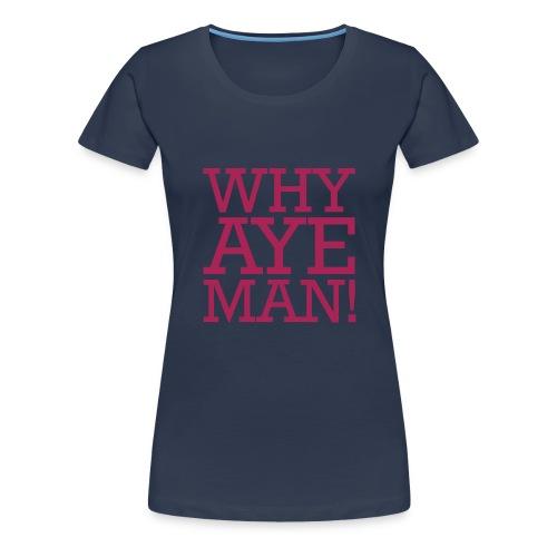 WHY AYE MAN! - Women's Premium T-Shirt