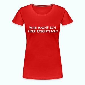 WAS MACHE ICH HIER EIGENTLICH ? T-Shirts (Kurzarm) - Frauen Premium T-Shirt