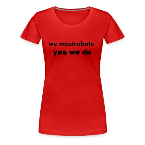 we mastrubate yes we do - Vrouwen Premium T-shirt