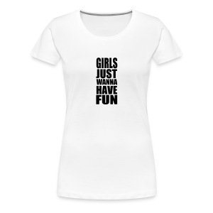 Girls just want have fun - Women's Premium T-Shirt