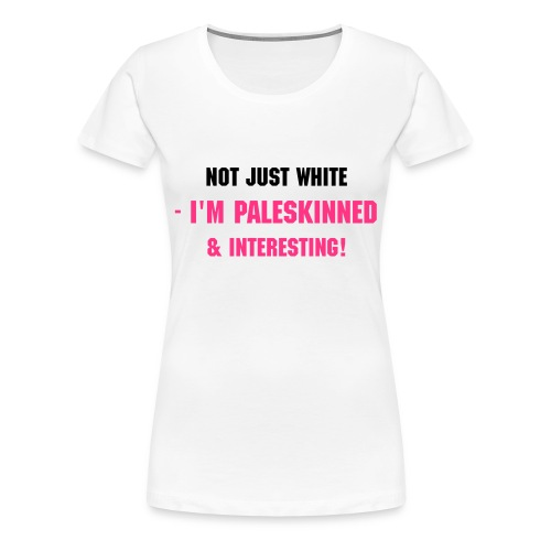 Not just white- i'm PALESKINNED & INTERESTING! (W) - Women's Premium T-Shirt