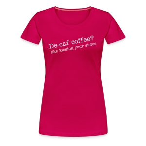 Decaf - It's like kissing your sister! - Women's Premium T-Shirt