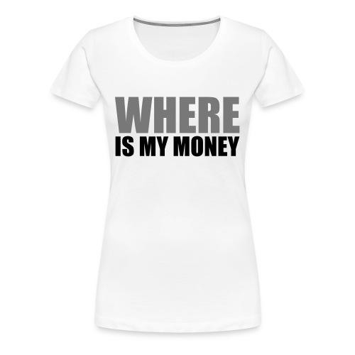 Where is my money - Vrouwen Premium T-shirt