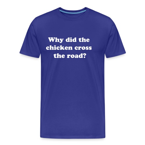 Why did the chicken cross the road? - Men's Premium T-Shirt