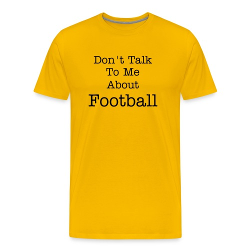 Don't Talk To Me About Football - Men's Premium T-Shirt
