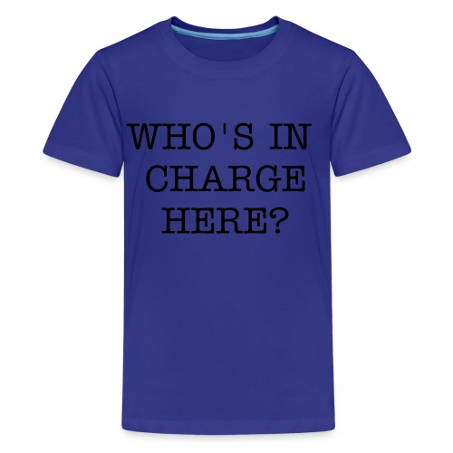 WHO'S IN CHARGE HERE? - Teenage Premium T-Shirt