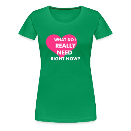 WHAT DO I REALLY NEED RIGHT NOW? - Women's Premium T-Shirt
