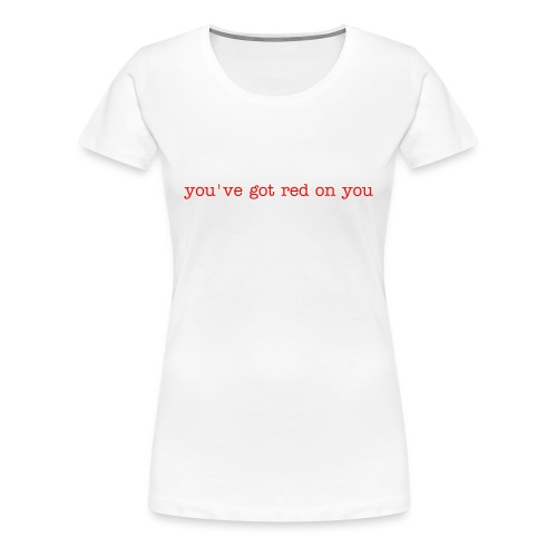 you've got red on you - Women's Premium T-Shirt