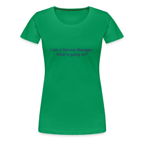 I am a Service Manager.  What is going on? (f) - Women's Premium T-Shirt