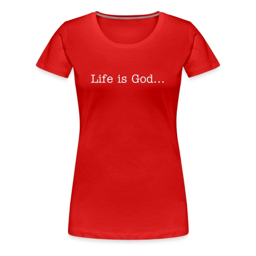 Life is God...Ladies - Women's Premium T-Shirt