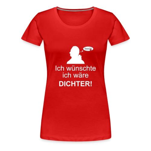 Frauen Girlieshirt klassisch mit Ich wünschte ich wäre DICHTER! - Frauen Premium T-Shirt