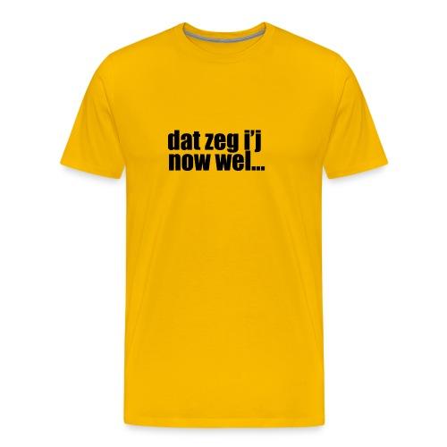 dat zeg i'j now wel... - Mannen Premium T-shirt