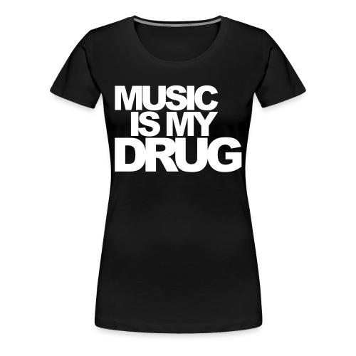 MUSIC IS MY DRUG - Premium-T-shirt dam
