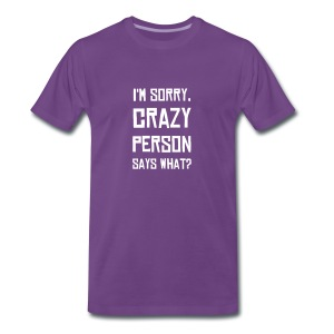 I'm Sorry, Crazy Person Says What? - Men's Premium T-Shirt