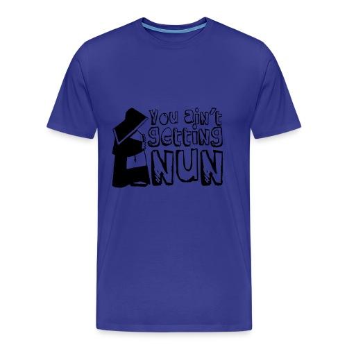 Sexshirt You ain't getting NUN - Mannen Premium T-shirt