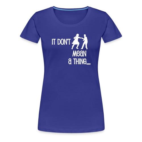It don't mean a thing - Frauen Premium T-Shirt