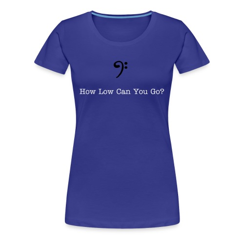 How Low Can You Go? - Women's Premium T-Shirt