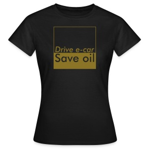 Drive e-car - Save oil  © by TOSKIO-VTMS - Frauen T-Shirt