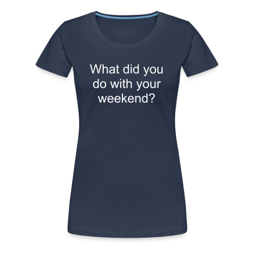 What did you do with your weekend? Womens Plus Size - Women's Premium T-Shirt