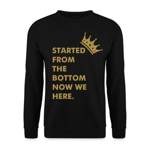 STARTED FROM THE BOTTOM NOW WE HERE. - Mannen sweater