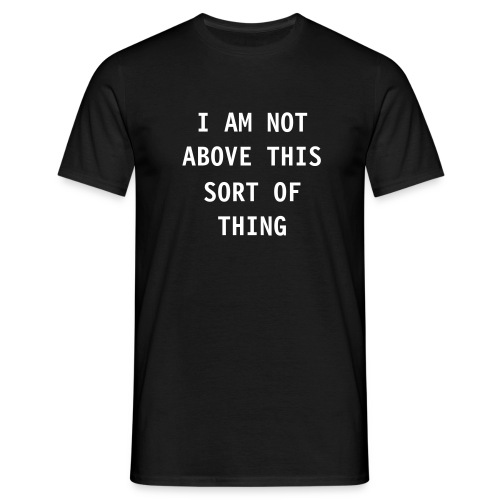 I Am Not Above This Sort OF Thing - Men's T-Shirt