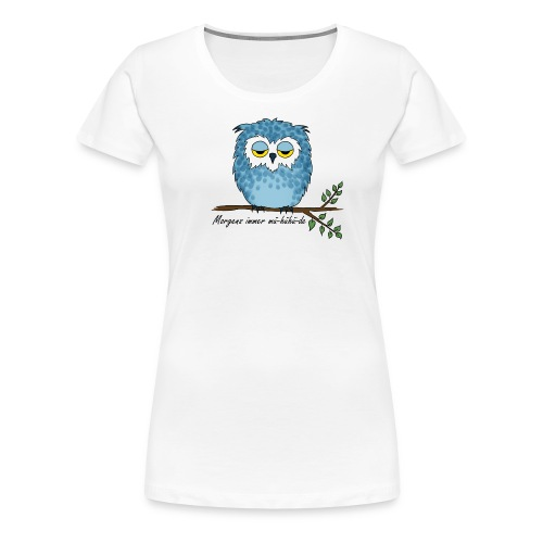 Eule - Morgens immer mü-hühü-de - Frauen Premium T-Shirt