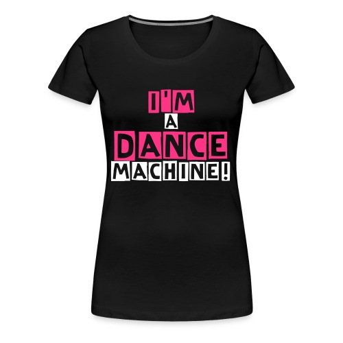 I'm A Dance Machine 4 Girls! - Vrouwen Premium T-shirt
