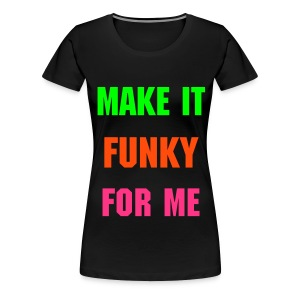 Make it Funky for me - Women's Premium T-Shirt