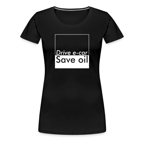 Drive e-car - Save oil   © by TOSKIO-VTMS - Frauen Premium T-Shirt