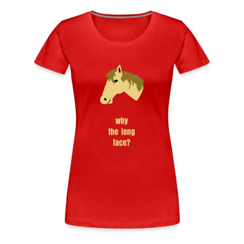 Why the long face T-shirt - Women's Premium T-Shirt