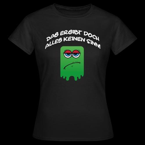Das ergibt doch alles keinen Sinn - Frauen T-Shirt