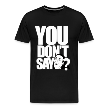 you don't say? T-Shirts