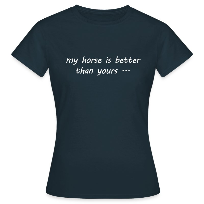 my horse is better than yours - Frauen T-Shirt