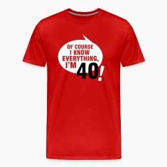 Of course I know everything, I'm 40 T-Shirts