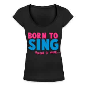 BORN to SING forced to WORK - Women's Scoop Neck T-Shirt