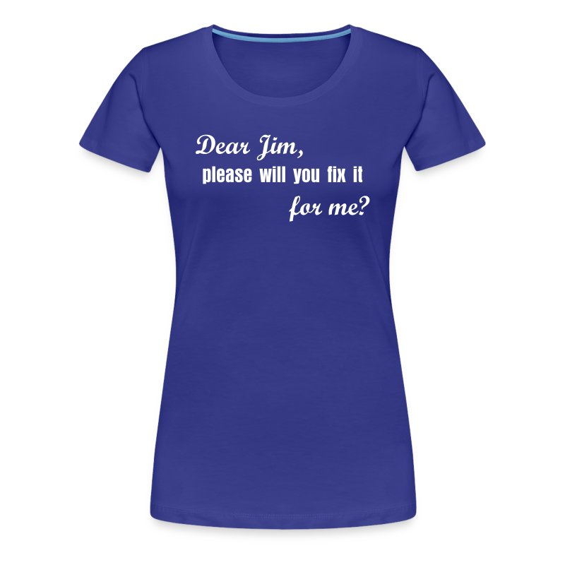 Dear Jim, please will you fix it for me? - Frauen Premium T-Shirt