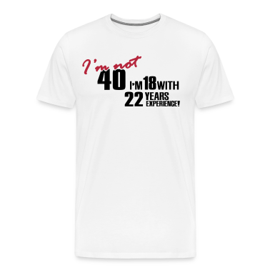 I'm not 40 - I'm 18 with 22 years experience T-Shirts