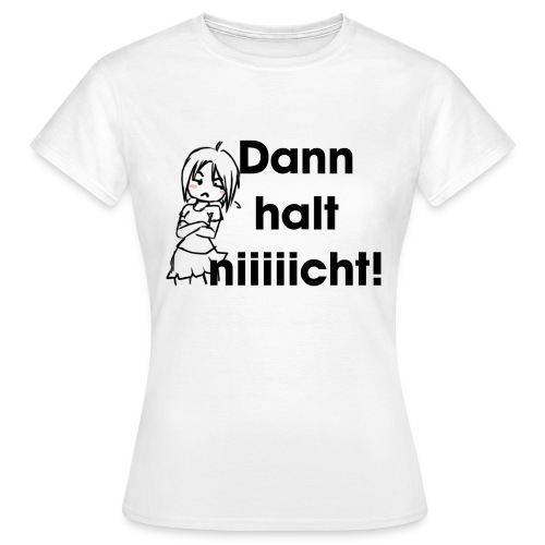 Frauen T-Shirt Dann halt niiiiicht! - Frauen T-Shirt