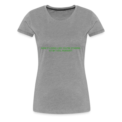 NOW IT LOOKS LIKE YOU'RE STARING AT MY TITS, PERVERT! - Women's Premium T-Shirt