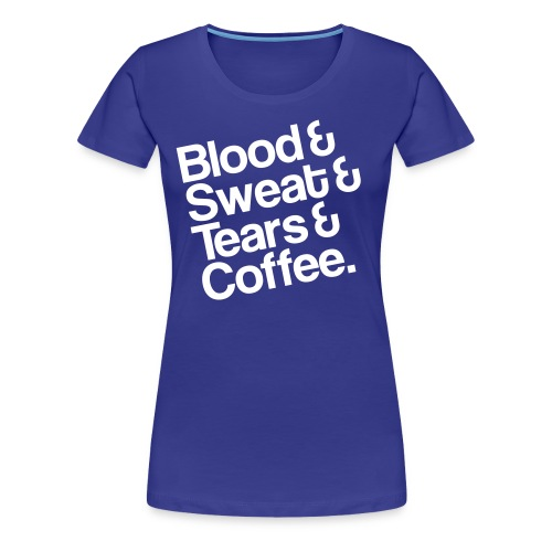 Blood&Sweat&Tears&Coffee T-Shirt girl - Frauen Premium T-Shirt