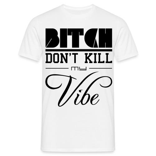 Bitch don´t kill my vibe - Männer T-Shirt