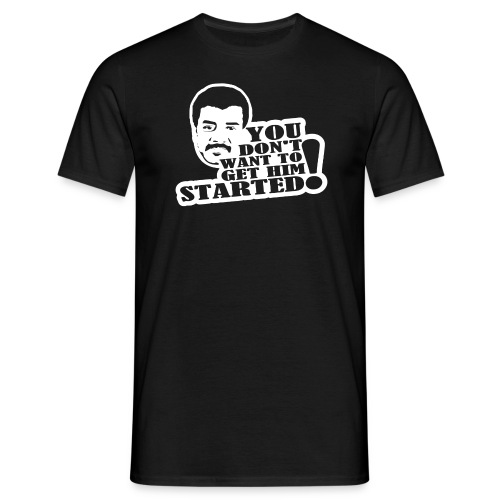 NDT -You Don't Want to Get Him Started  - Men's T-Shirt