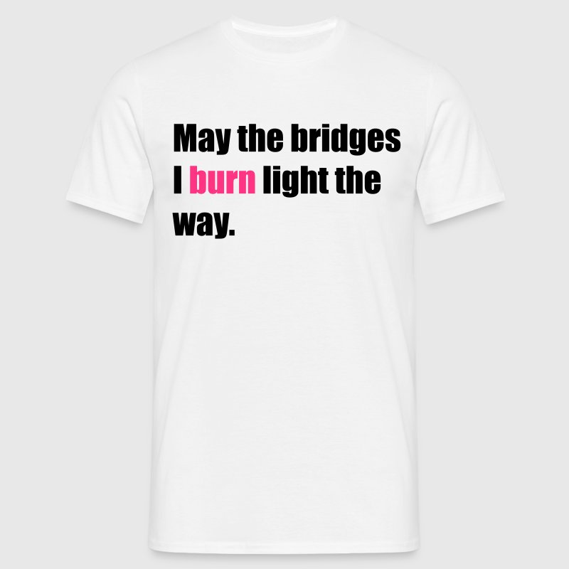 May the bridges I burn light the way T-Shirts - Männer T-Shirt
