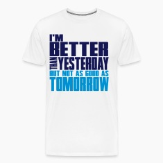 Better than yesterday, not as good as tomorrow  T-Shirts