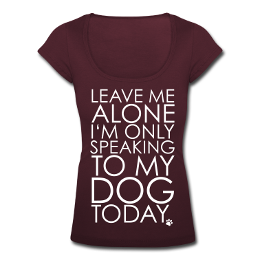 Leave me Alone, I'm only speaking to my dog today. T-Shirts
