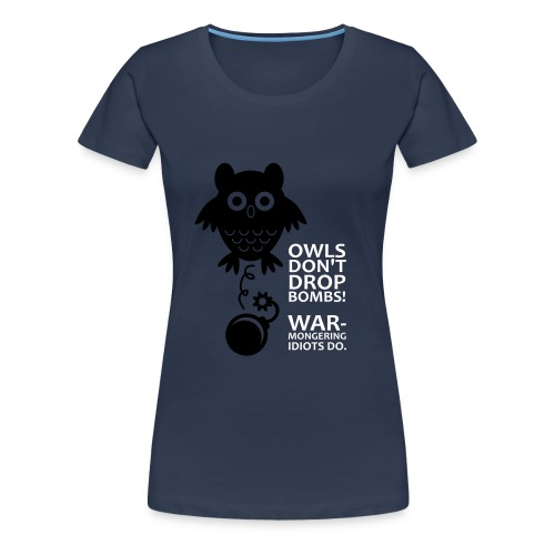 Owls don´t drop bombs! Warmongering idiots do. - Women's Premium T-Shirt