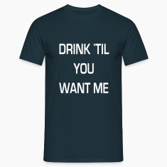 drink 'til you want me T-shirts