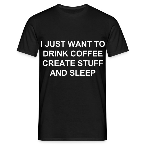 I just want to drink coffee create stuff and sleep (male) - Men's T-Shirt