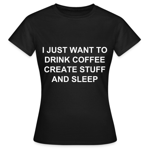 I just want to drink coffee create stuff and sleep (female) - Women's T-Shirt